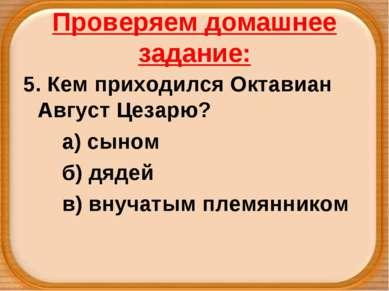 Проверяем домашнее задание: 5. Кем приходился Октавиан Август Цезарю? а) сыно...