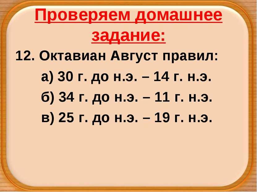 Проверяем домашнее задание: 12. Октавиан Август правил: а) 30 г. до н.э. – 14...