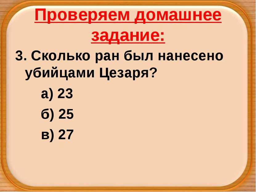 Проверяем домашнее задание: 3. Сколько ран был нанесено убийцами Цезаря? а) 2...