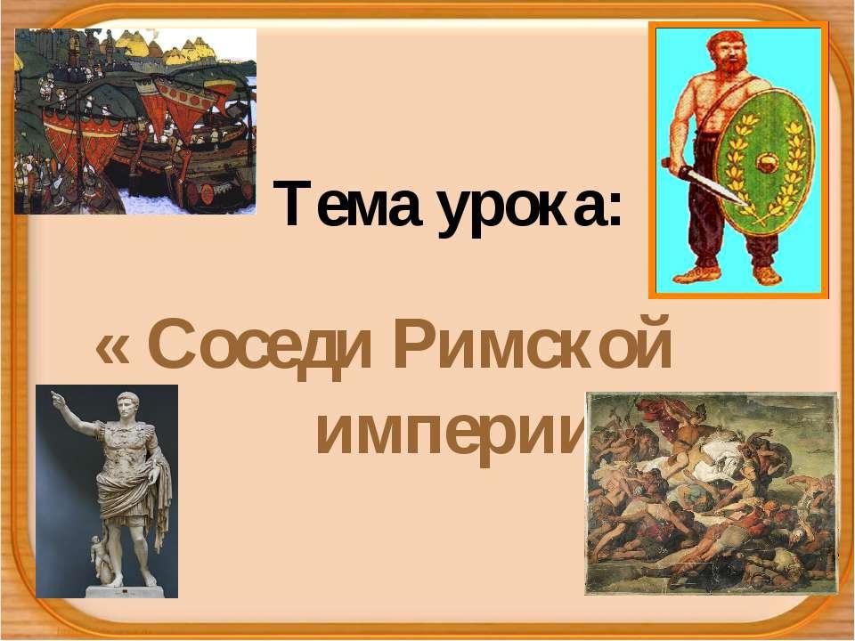 Тема урока: « Соседи Римской империи»