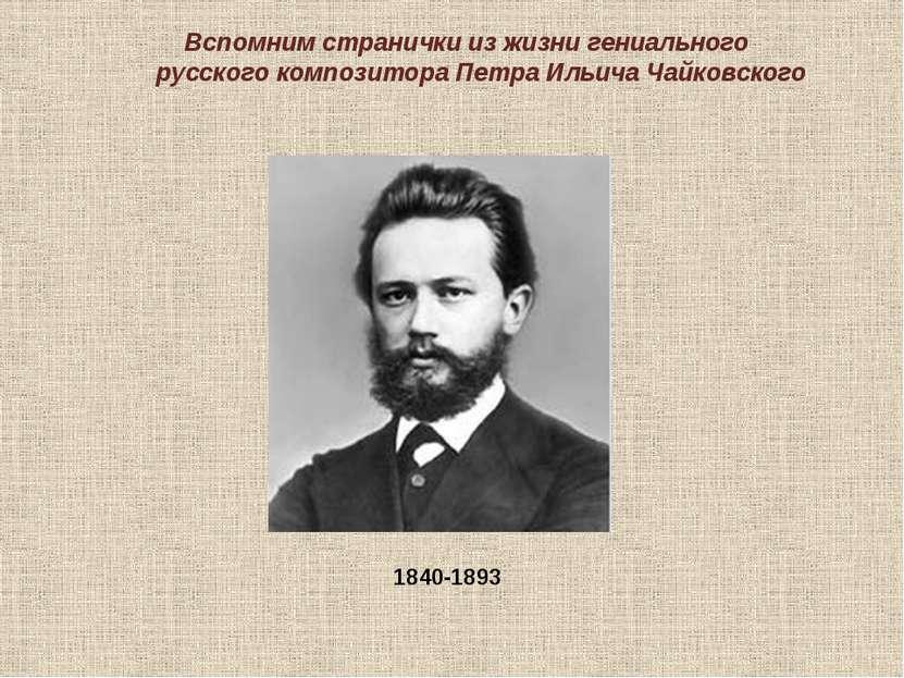 Вспомним странички из жизни гениального русского композитора Петра Ильича Чай...