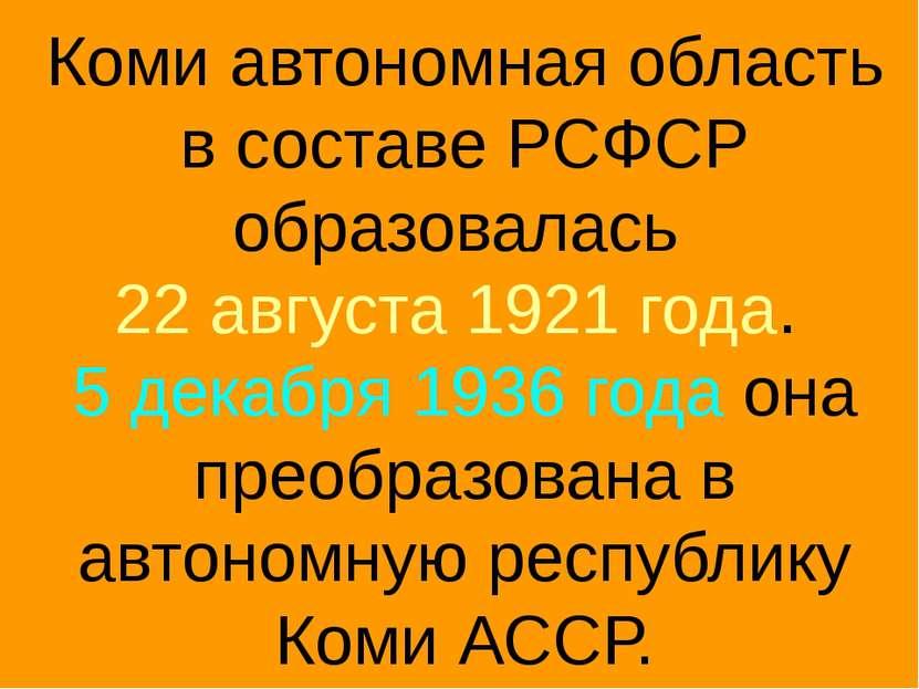 Коми автономная область в составе РСФСР образовалась 22 августа 1921 года. 5 ...