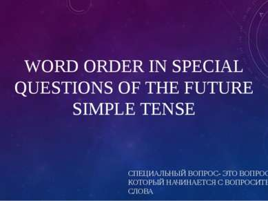 WORD ORDER IN SPECIAL QUESTIONS OF THE FUTURE SIMPLE TENSE СПЕЦИАЛЬНЫЙ ВОПРОС...