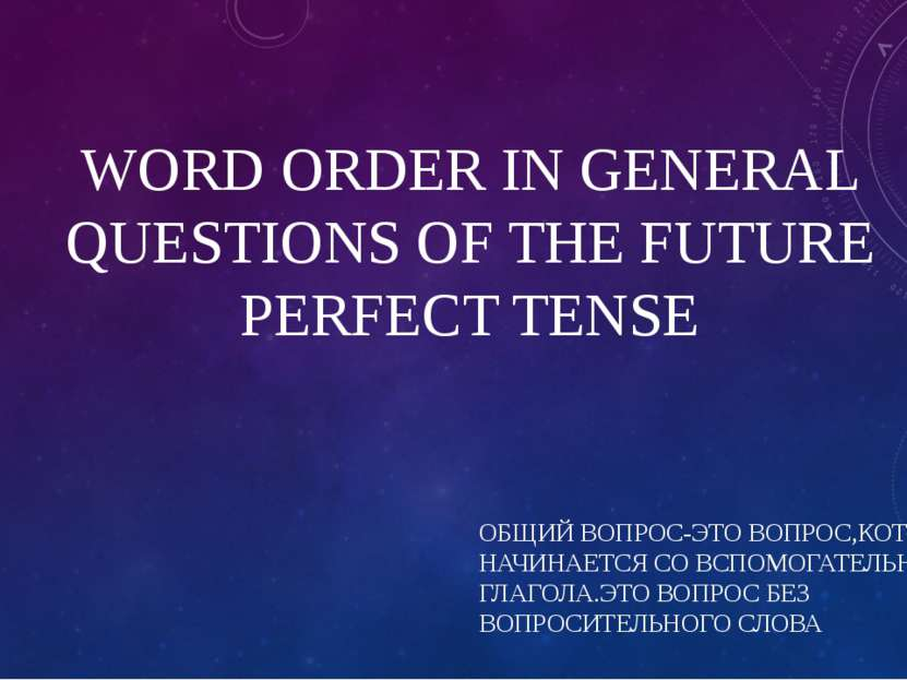 WORD ORDER IN GENERAL QUESTIONS OF THE FUTURE PERFECT TENSE ОБЩИЙ ВОПРОС-ЭТО ...