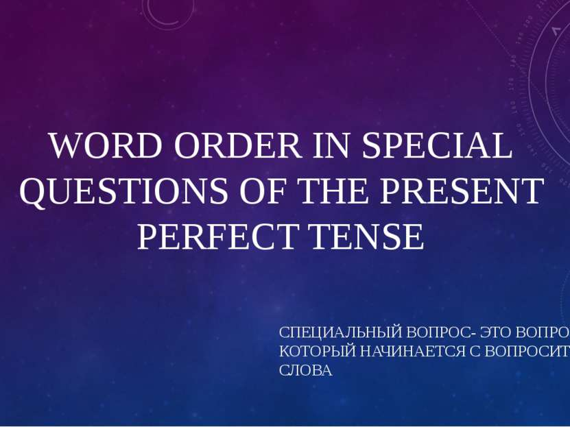 WORD ORDER IN SPECIAL QUESTIONS OF THE PRESENT PERFECT TENSE СПЕЦИАЛЬНЫЙ ВОПР...