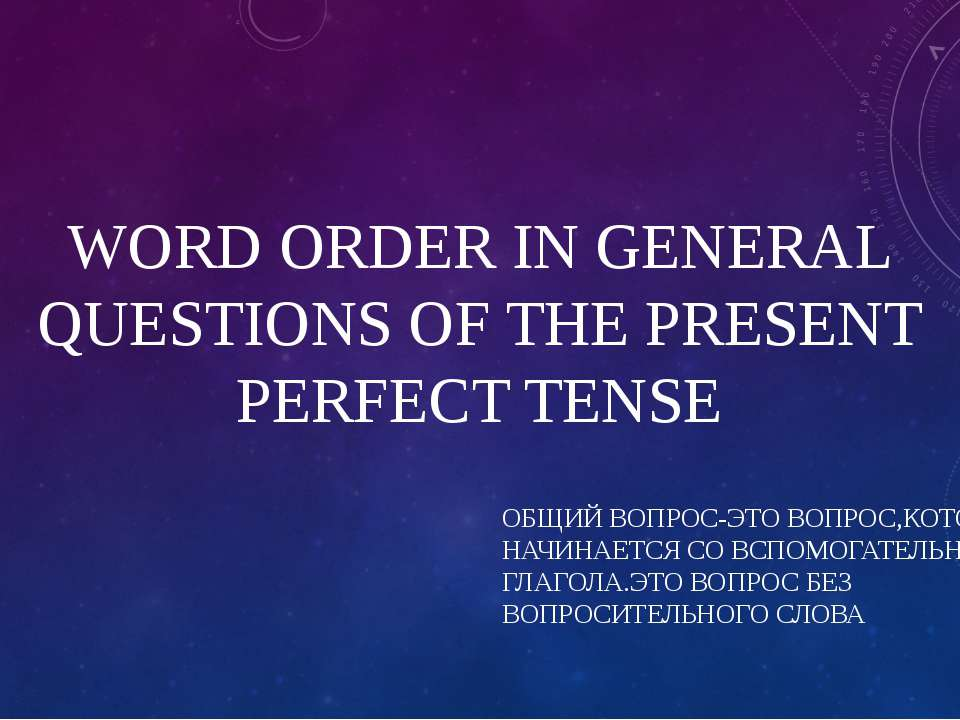 WORD ORDER IN GENERAL QUESTIONS OF THE PRESENT PERFECT TENSE ОБЩИЙ ВОПРОС-ЭТО...