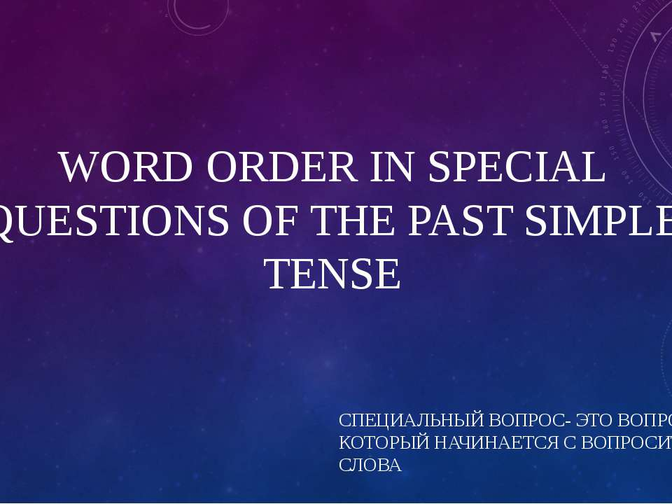 WORD ORDER IN SPECIAL QUESTIONS OF THE PAST SIMPLE TENSE СПЕЦИАЛЬНЫЙ ВОПРОС- ...