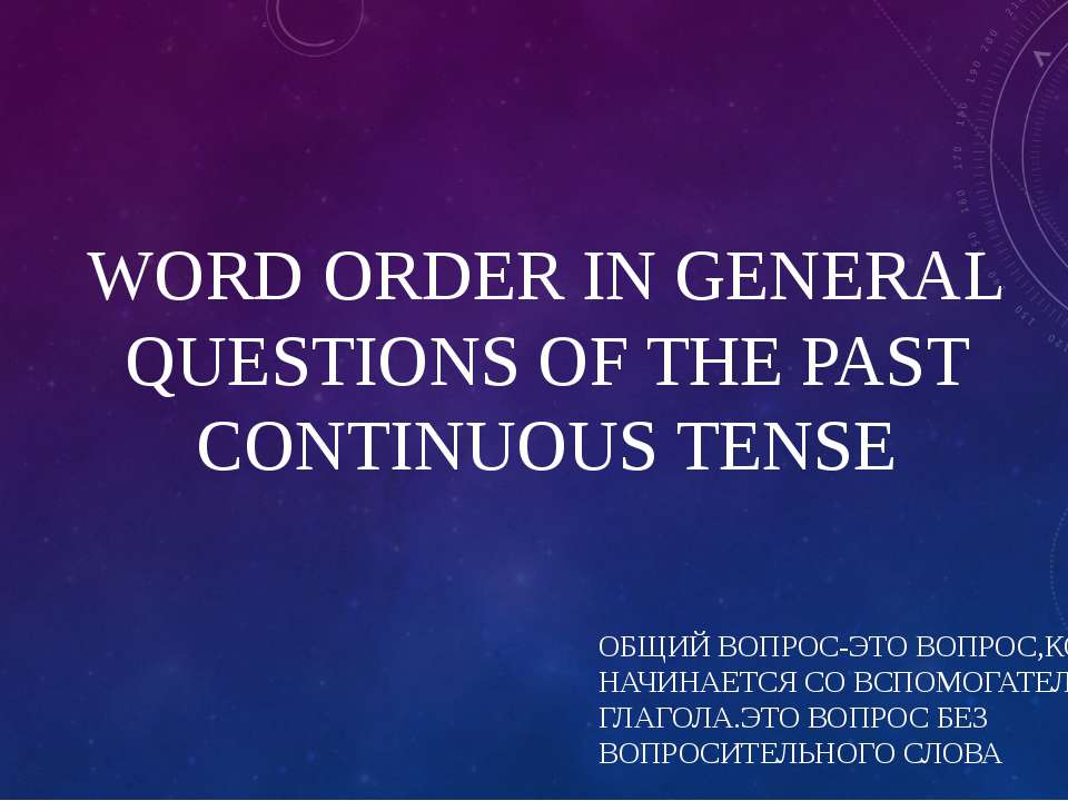 WORD ORDER IN GENERAL QUESTIONS OF THE PAST CONTINUOUS TENSE ОБЩИЙ ВОПРОС-ЭТО...