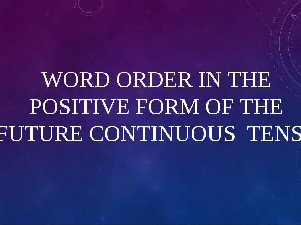 WORD ORDER IN THE POSITIVE FORM OF THE FUTURE CONTINUOUS TENSE