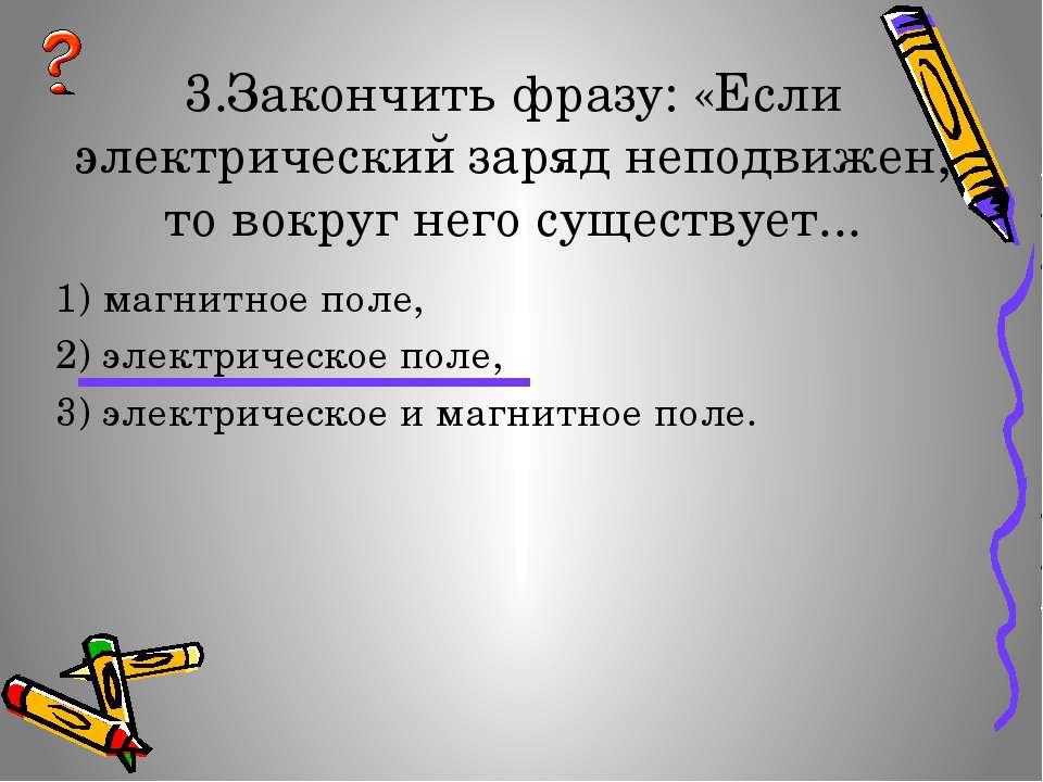 3.Закончить фразу: «Если электрический заряд неподвижен, то вокруг него сущес...