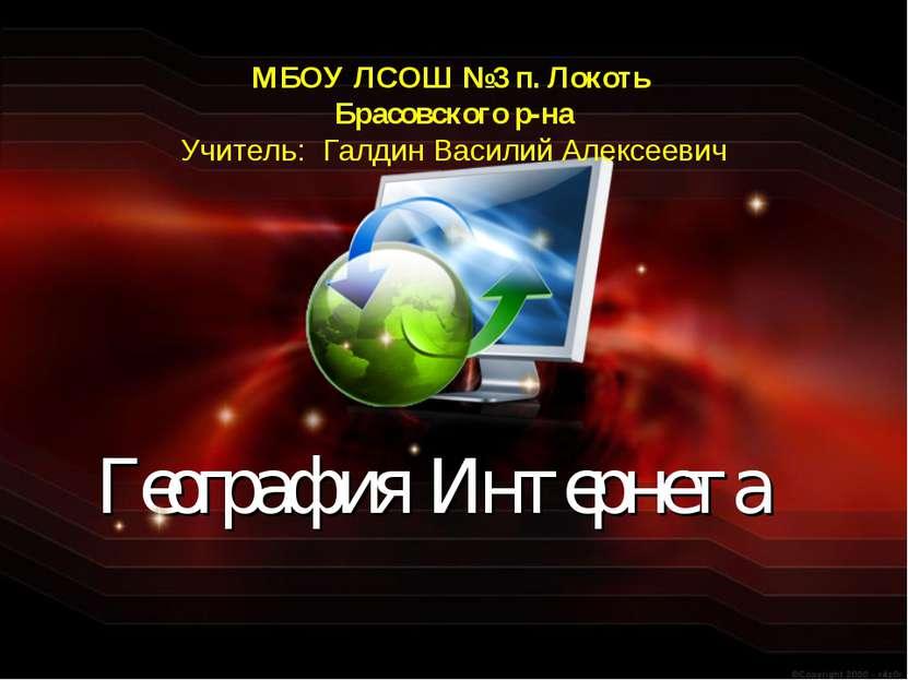 География Интернета МБОУ ЛСОШ №3 п. Локоть Брасовского р-на Учитель: Галдин В...