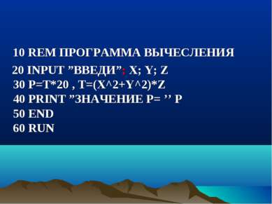 "10 REM ПРОГРАММА ВЫЧЕСЛЕНИЯ 20 INPUT ""ВВЕДИ""; X; Y; Z 30 P=T*20 , Т=(Х^2+Y^2)..."