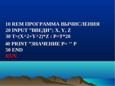 """10 REM ПРОГРАММА ВЫЧИСЛЕНИЯ 20 INPUT """"ВВЕДИ""""; X, Y, Z 30 Т=(Х^2+Y^2)*Z : P=T*..."""