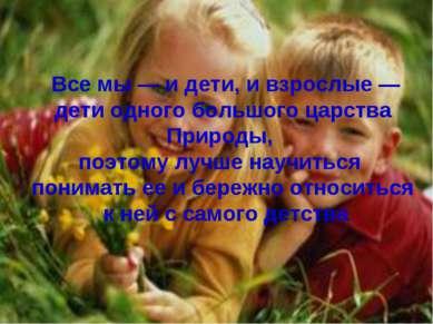 Все мы — и дети, и взрослые — дети одного большого царства Природы, поэтому л...