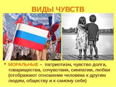ВИДЫ ЧУВСТВ МОРАЛЬНЫЕ – патриотизм, чувство долга, товарищества, сочувствия, ...