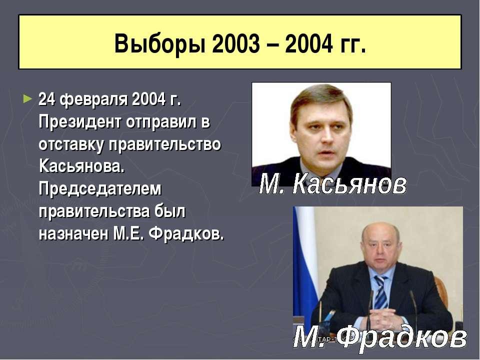 Выборы 2003 – 2004 гг. 24 февраля 2004 г. Президент отправил в отставку прави...