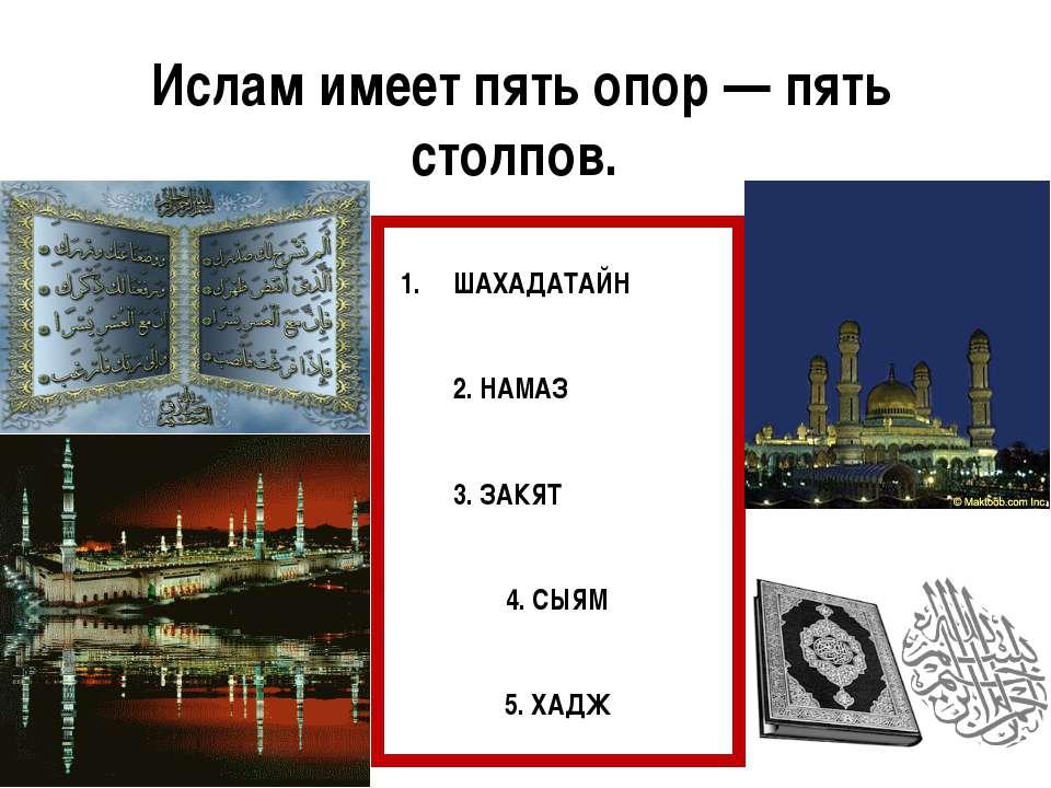Ислам имеет пять опор — пять столпов. ШАХАДАТАЙН 2. НАМАЗ 3. ЗАКЯТ 4. СЫЯМ 5....