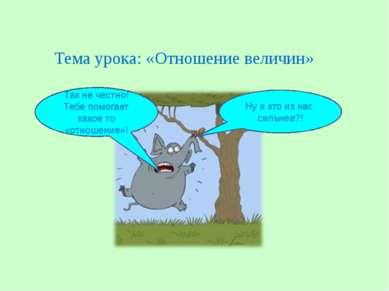 Тема урока: «Отношение величин» Ну и кто из нас сильнее?! Так не честно! Тебе...