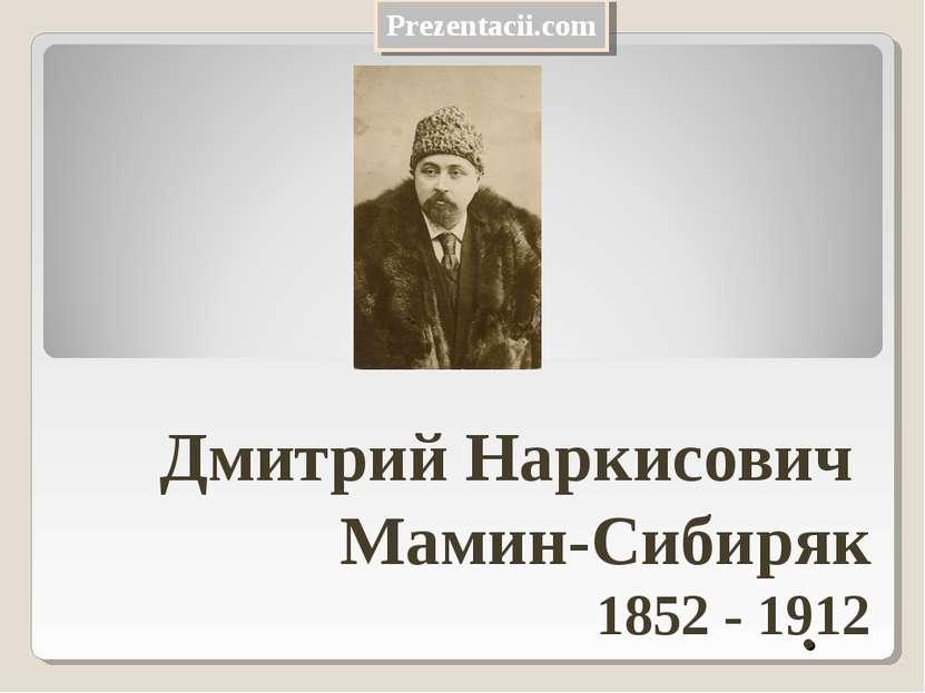 . Дмитрий Наркисович Мамин-Сибиряк 1852 - 1912 Prezentacii.com