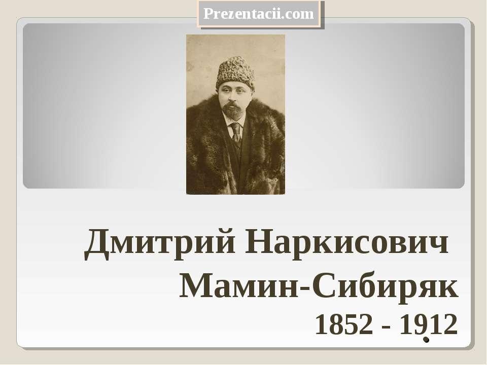 . Дмитрий Наркисович Мамин-Сибиряк 1852 - 1912