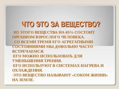 ЧТО ЭТО ЗА ВЕЩЕСТВО? ИЗ ЭТОГО ВЕЩЕСТВА НА 65% СОСТОИТ ОРГАНИЗМ ВЗРОСЛОГО ЧЕЛО...