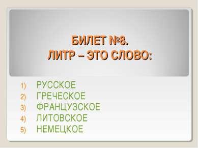 БИЛЕТ №8. ЛИТР – ЭТО СЛОВО: РУССКОЕ ГРЕЧЕСКОЕ ФРАНЦУЗСКОЕ ЛИТОВСКОЕ НЕМЕЦКОЕ