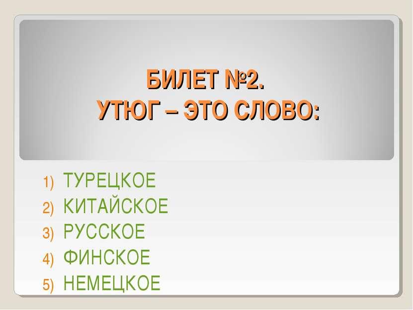 БИЛЕТ №2. УТЮГ – ЭТО СЛОВО: ТУРЕЦКОЕ КИТАЙСКОЕ РУССКОЕ ФИНСКОЕ НЕМЕЦКОЕ