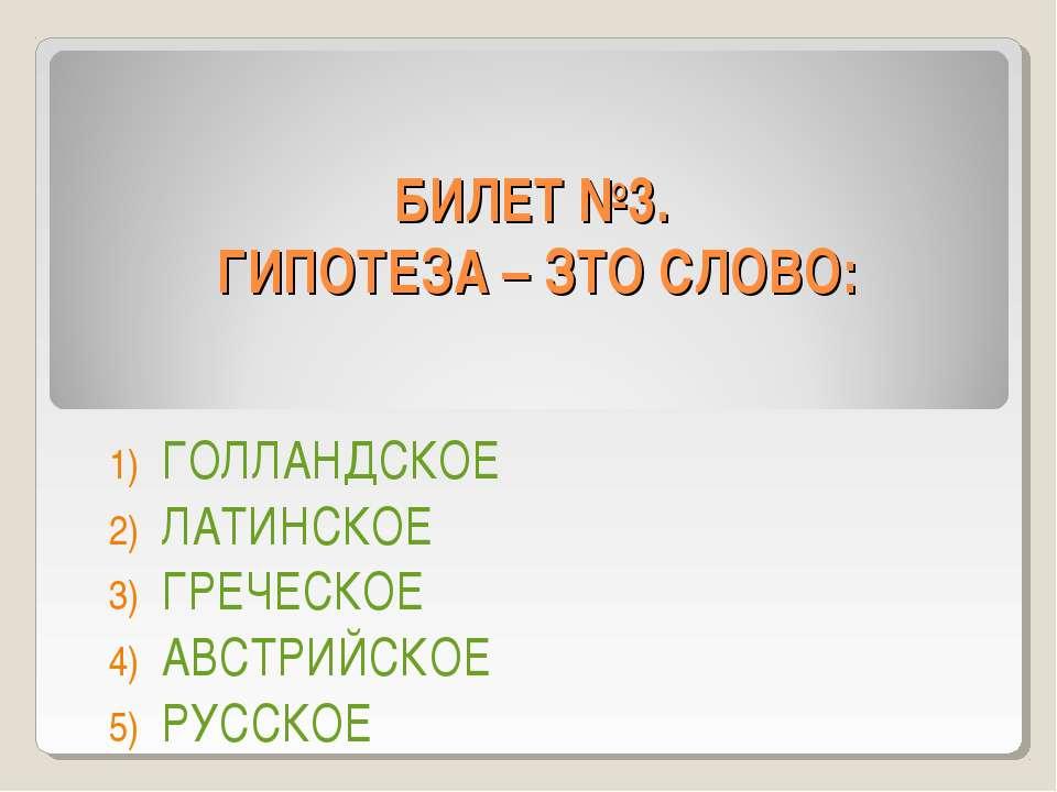 БИЛЕТ №3. ГИПОТЕЗА – ЗТО СЛОВО: ГОЛЛАНДСКОЕ ЛАТИНСКОЕ ГРЕЧЕСКОЕ АВСТРИЙСКОЕ Р...