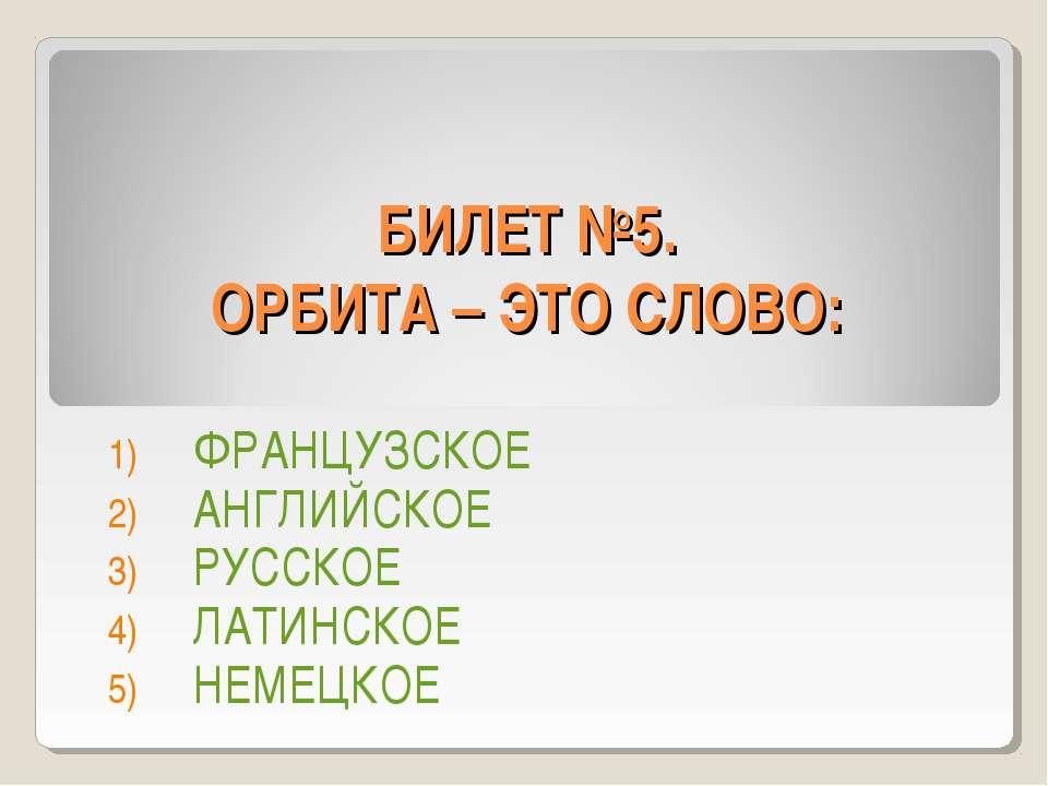 БИЛЕТ №5. ОРБИТА – ЭТО СЛОВО: ФРАНЦУЗСКОЕ АНГЛИЙСКОЕ РУССКОЕ ЛАТИНСКОЕ НЕМЕЦКОЕ