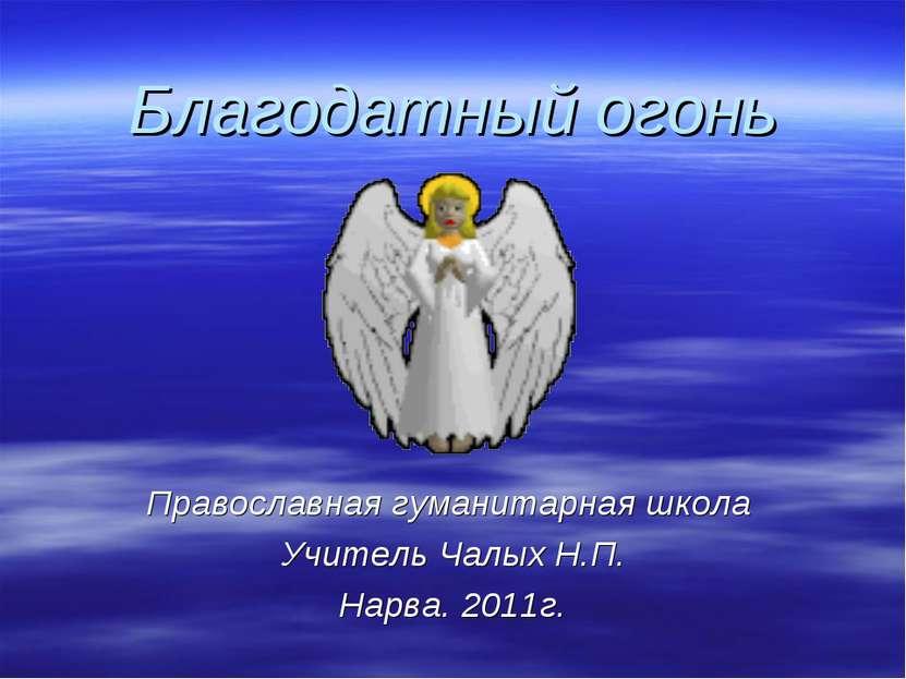 Благодатный огонь Православная гуманитарная школа Учитель Чалых Н.П. Нарва. 2...