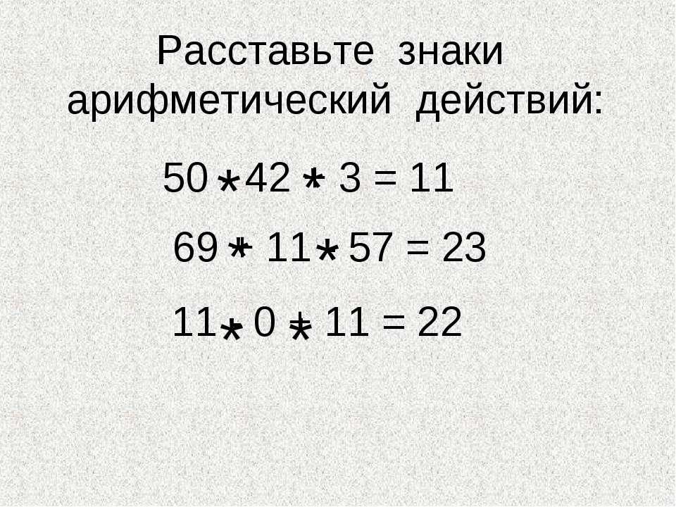 Расставьте знаки арифметический действий: 50 - 42 + 3 = 11 69 + 11 - 57 = 23 ...