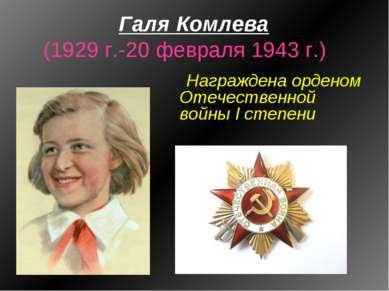 Галя Комлева (1929 г.-20 февраля 1943 г.) Награждена орденом Отечественной во...
