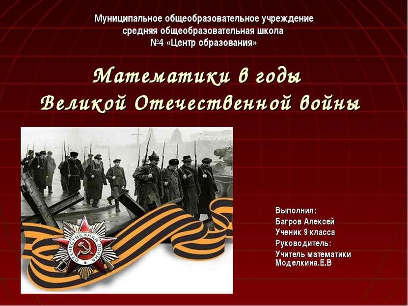 Математики в годы Великой Отечественной войны Выполнил: Багров Алексей Ученик...