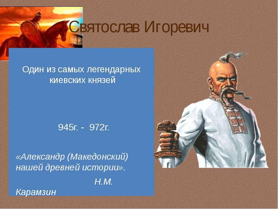 Святослав Игоревич Один из самых легендарных киевских князей 945г. - 972г. «А...