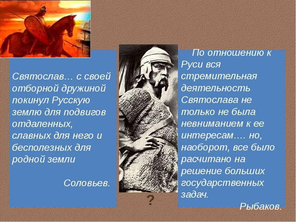 По отношению к Руси вся стремительная деятельность Святослава не только не бы...