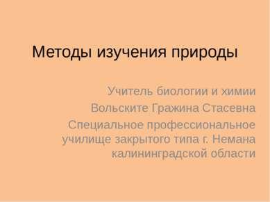 Методы изучения природы Учитель биологии и химии Вольските Гражина Стасевна С...