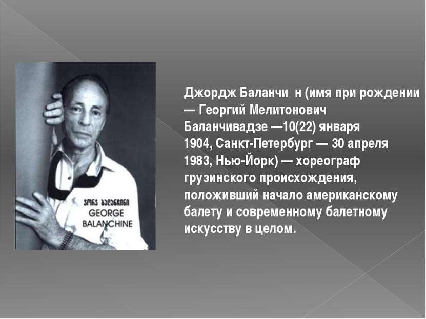 Джордж Баланчи н(имя при рождении —Георгий Мелитонович Баланчивадзе—10(22)...