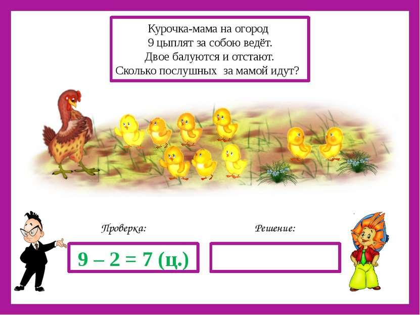 Решение: Проверка: 9 – 2 = 7 (ц.) Курочка-мама на огород 9 цыплят за собою ве...