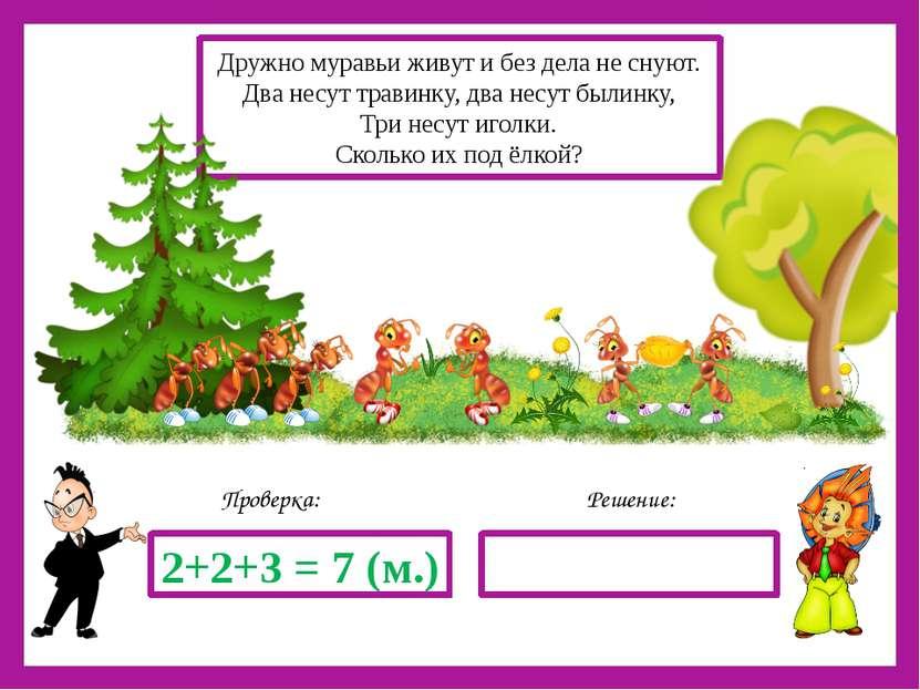 Решение: Проверка: 2+2+3 = 7 (м.) Дружно муравьи живут и без дела не снуют. Д...