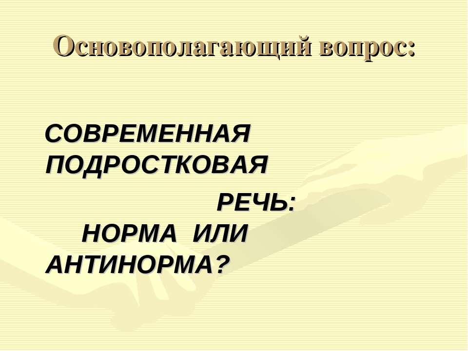 Основополагающий вопрос: СОВРЕМЕННАЯ ПОДРОСТКОВАЯ РЕЧЬ: НОРМА ИЛИ АНТИНОРМА?