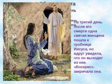 На третий день после его смерти одна святая женщина пошла к гробнице Иисуса, ...