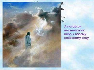 А потом он воззнесся на небо к своему небесному отцу.