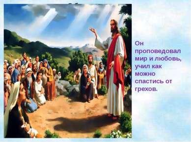 Он проповедовал мир и любовь, учил как можно спастись от грехов.