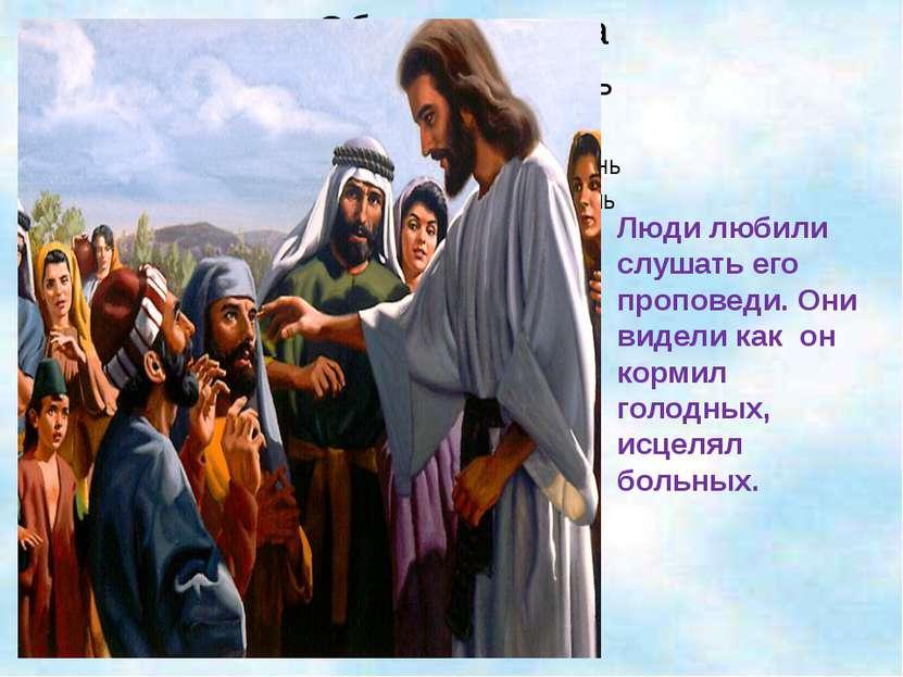 Люди любили слушать его проповеди. Они видели как он кормил голодных, исцелял...