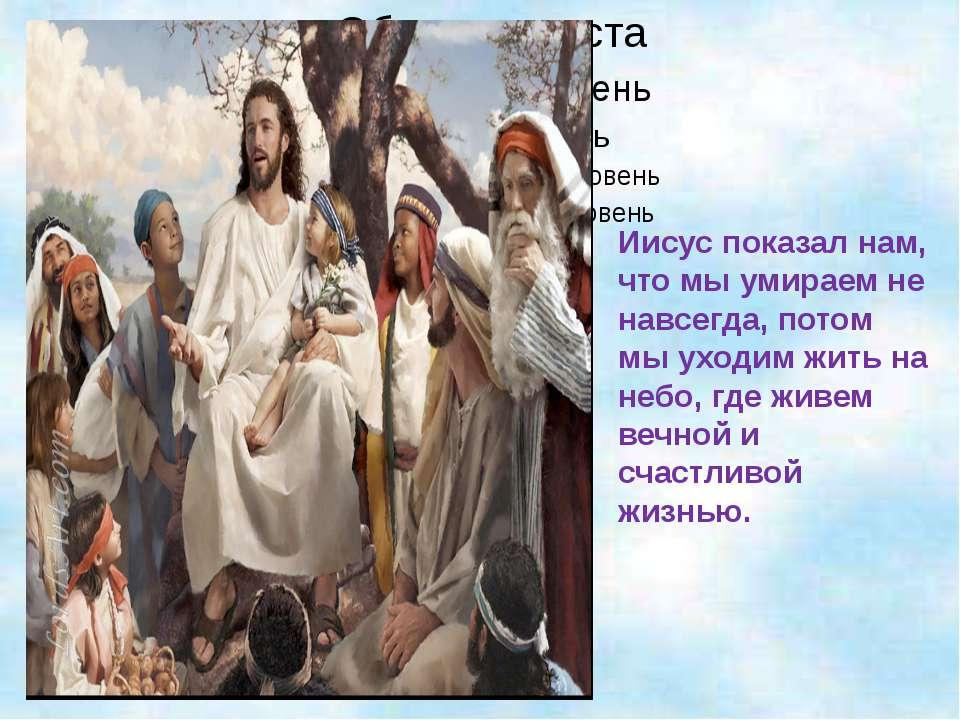 Иисус показал нам, что мы умираем не навсегда, потом мы уходим жить на небо, ...