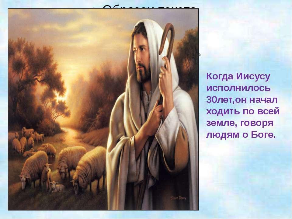 Когда Иисусу исполнилось 30лет,он начал ходить по всей земле, говоря людям о ...