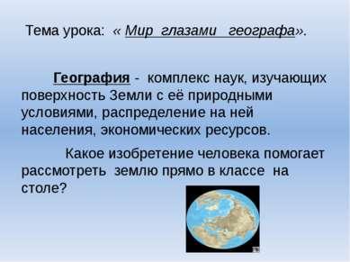 Тема урока: « Мир глазами географа». География - комплекс наук, изучающих пов...