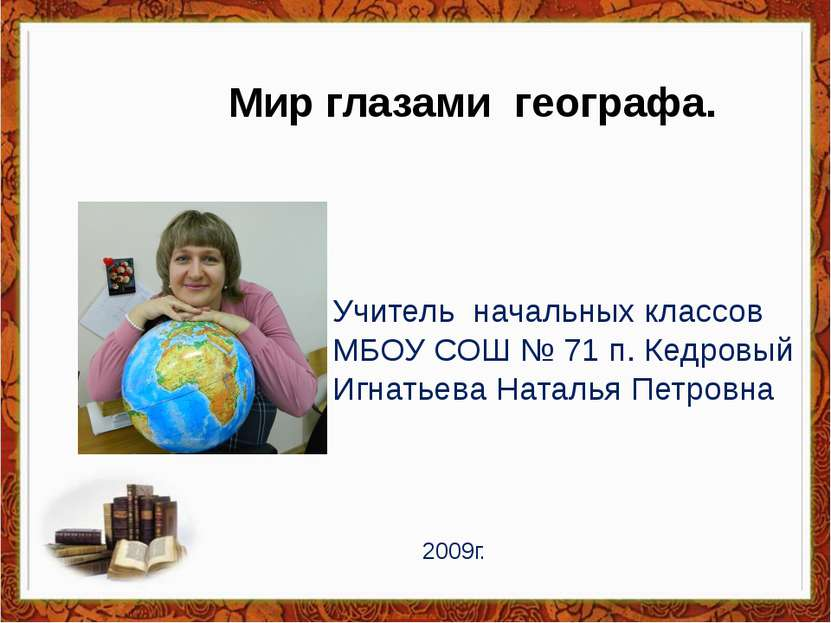 Мир глазами географа. Учитель начальных классов МБОУ СОШ № 71 п. Кедровый Игн...
