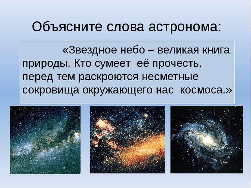 Объясните слова астронома: «Звездное небо – великая книга природы. Кто сумеет...