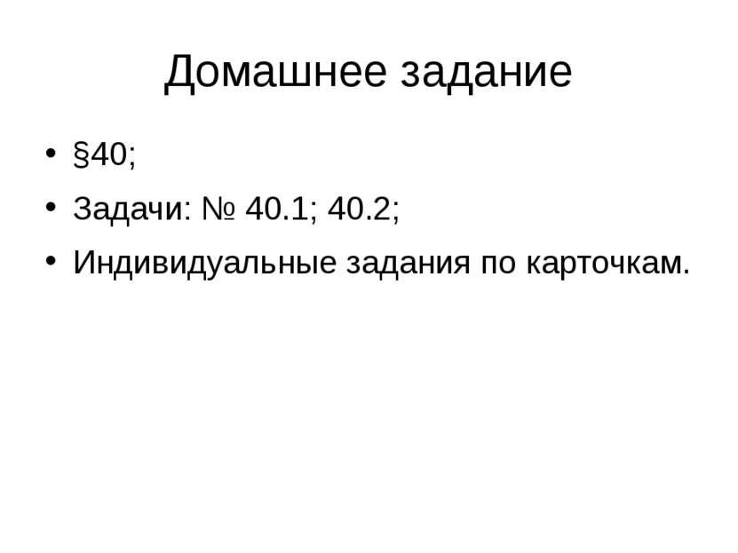 Домашнее задание §40; Задачи: № 40.1; 40.2; Индивидуальные задания по карточкам.